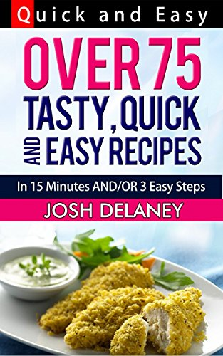 Quick and Easy Recipes: 15 Minutes and/or 3 Easy Steps: Over 75 Tasty Recipes by Josh Delaney