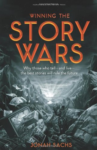 Sachs Jonah, Winning the Story Wars. Why Those Who Tell-And Live-The Best Stories Will Rule the Future.