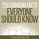 250 Random Facts Everyone Should Know: A Collection of Random Facts Useful for the Odd Pub Quiz Night Get-Together or as Conversation Starters | Tyler Buckhouse