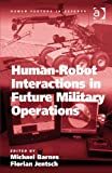 Human-Robot Interactions in Future Military Operations (Human Factors in Defence)