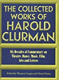 The Collected Works of Harold Clurman: Six Decades of Commentary on Theatre, Dance, Music, Film, Arts and Letters (1557832641) by Harold Clurman