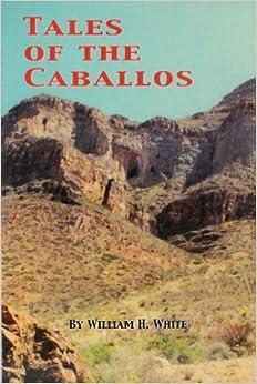 Tales of the Caballos: William H. White: 9780980005707: Amazon.com