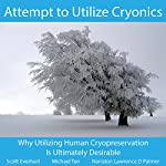 Attempt to Utilize Cryonics: Why Utilizing Human Cryopreservation is Ultimately Desirable | Scott Everhart,Michael Ten