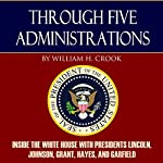 Through Five Administrations: Inside the White House with Presidents Lincoln, Johnson, Grant, Hayes, and Garfield | William H. Crook