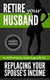 Retire Your Husband: A Millionaire Moms Guide To Replacing Your Spouses Income Through Network Marketing