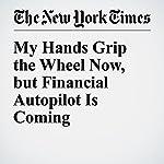 My Hands Grip the Wheel Now, but Financial Autopilot Is Coming   John Schwartz