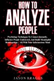 How To Analyze People: Psychology Techniques To Connect Instantly, Influence Peo
