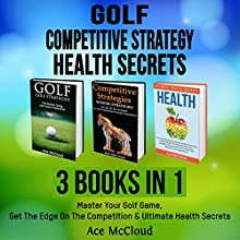 Golf: Competitive Strategy: Health Secrets: 3 Books in 1: Master Your Golf Game, Get the Edge on the Competition & Ultimate Health Secrets Audiobook by Ace McCloud Narrated by Joshua Mackey