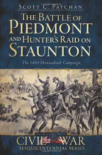The Battle of Piedmont and Hunter's Campaign for Staunton: The 1864 Shenandoah Campaign (VA) (Civil War Sesquicentennial): Scott C. Patchan: 9781609491970: Amazon.com: Books