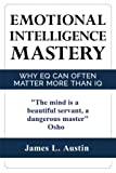 Emotional Intelligence Mastery: Why EQ can Often Matter More Than IQ (Control your emotions, communication skills, social skills, IQ, success)