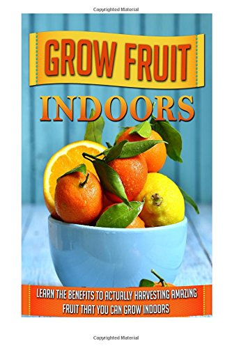 grow-fruit-indoors-learn-the-benefits-to-actually-harvesting-amazing-fruit-that-you-can-grow-indoors