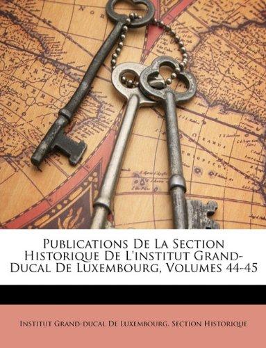 Publications De La Section Historique De L'institut Grand-Ducal De Luxembourg, Volumes 44-45