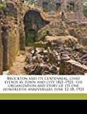 img - for Brockton and its centennial, chief events as town and city 1821-1921; the organization and story of its one hundredth anniversary, June 12-18, 1921 book / textbook / text book