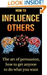How to influence others: The art of p...