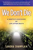 We Dont Die: A Skeptics Discovery of Life After Death