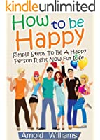 How To Be Happy: Simple Steps How To Be a Happy Person Right Now For Life (How To Be Happy Books Book 1) (English Edition)