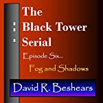 The Black Tower: Episode Six - Fog and Shadows, The Black Tower Serial, Book 6   David R. Beshears