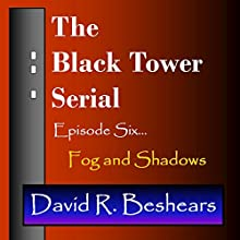 The Black Tower: Episode Six - Fog and Shadows, The Black Tower Serial, Book 6  by David R. Beshears Narrated by Jeffrey S. Fellin
