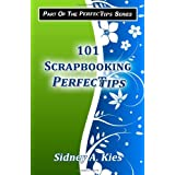 101 Scrapbooking Perfectips: 101 Perfect Tips to Make Your Scrapbooks Better, Easier, More Creative, and Cost Less to Make - Whether You're a Newbie or an Expert! ~ Sidney A. Kies