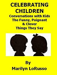 Celebrating Children - Conversations with Kids - The Funny, Poignant & Clever Things They Say