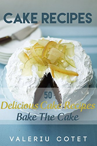 Cake Recipes: 50 Delicious Cake Recipes. Bake The Cake. Free Gift 215 Cooking and Cake Recipes by Valeriu Cotet