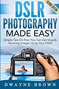 DSLR Photography Made Easy: Simple Tips on How You Can Get Visually Stunning Images Using Your DSLR (Photography, Digital Photography, Creativity)