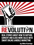 Instant Customer Revolution: Real Stories About How to Capture, Convert and Close More Sales with Smart Online, Video and Mobile Marketing