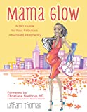 Mama Glow: A Guide to Your Fabulous Abundant Pregnancy