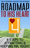 Relationship Advice For Women: Roadmap to His Heart - 8 Steps to Attracting and Keeping Mr Right