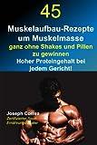 45 Muskelaufbau-Rezepte um Muskelmasse ganz ohne Shakes und Pillen zu gewinnen: Hoher Proteingehalt bei jedem Gericht!