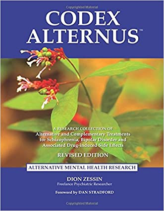 Codex Alternus: A Research Collection Of Alternative and Complementary Treatments for Schizophrenia, Bipolar Disorder and Associated Drug-Induced Side Effects (Revised Edition) written by Dion Zessin