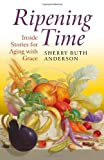 By Sherry Ruth Anderson Ripening Time: Inside Stories for Aging with Grace