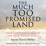 The Much Too Promised Land: America's Elusive Search for Arab-Israeli Peace | Aaron David Miller