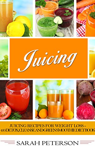 Juicing:  Juicing Recipes for Weight Loss - 400 Detox, Cleanse and Green Smoothie Diet Book (Juicing for Weight Loss, Juicing Recipes, Juicing Books, Juicing for Health) by Sarah Peterson