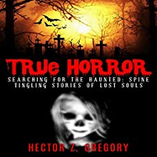 True Horror: Searching for the Haunted: Spine Tingling Stories of Lost Souls Audiobook by Hector Z. Gregory Narrated by Dave Wright