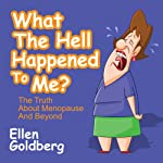 What the Hell Happened to Me?: The Truth About Menopause and Beyond | Ellen Goldberg