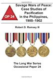 Savage Wars of Peace:  Case Studies of Pacification in the Philippines, 1900-1902: The Long War Series Occasional Paper 24