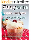 Easy British cake recipes for cake lovers: Amazing traditional British cakes (English Edition)