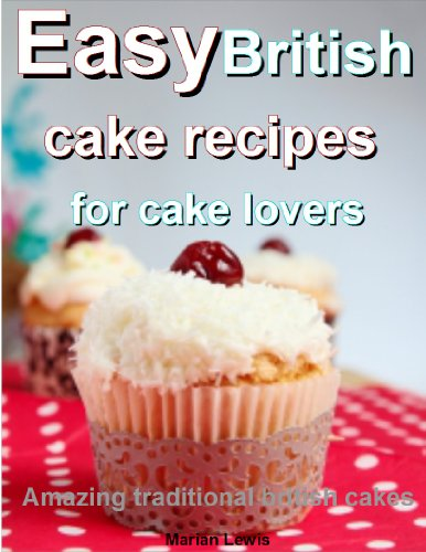 Easy British cake recipes for cake lovers: Amazing traditional British cakes by Marian Lewis