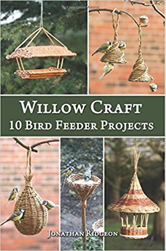 Willow Craft: 10 Bird Feeder Projects (Weaving & Basketry Series) (Volume 4) written by Jonathan Ridgeon