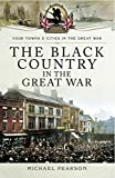 The Black Country in the Great War (Your towns and cities in the great war)