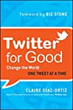 Twitter for Good: Change the World One Tweet at a Time