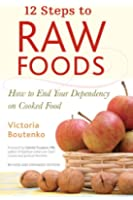 12 Steps to Raw Foods: How to End Your Dependency on Cooked Food