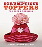 Scrumptious Toppers for Tots & Toddlers: 30 Hats and Caps from Debby Ware (1561589985) by Ware, Debby