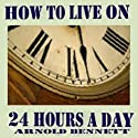 How to Live on 24 Hours a Day (       UNABRIDGED) by Arnold Bennett Narrated by Arnold Bennett