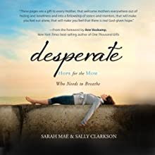 Desperate: Hope for the Mom Who Needs to Breathe (       UNABRIDGED) by Sarah Mae, Sally Clarkson Narrated by Nan Gurley, Chelsea Thayer