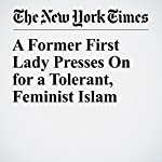 A Former First Lady Presses On for a Tolerant, Feminist Islam | Jon Emont