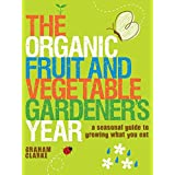 Organic Fruit and Vegetable Gardeners Year, The: A Seasonal Guide to Growing What You Eatby Graham Clarke