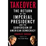 Takeover: The Return of the Imperial Presidency and the Subversion of American Democracy ~ Charlie Savage