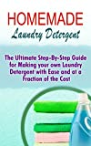 Homemade Laundry Detergent: The Ultimate Step-By-Step Guide For Making Your Own Laundry Detergent With Ease And At A Fraction Of The Cost